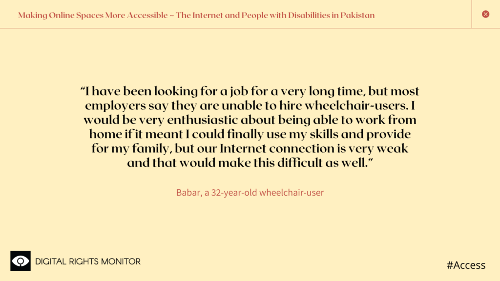 """Image 1: Babar, a 32 year old wheelchair bound person, says, """"I have been looking for a job for a very long time, but most employers say they are unable to hire wheelchair-users. I would be very enthusiastic about being able to work from home if it meant I could finally use my skills and provide for my family, but our Internet connection is very weak and that would make this difficult as well."""""""