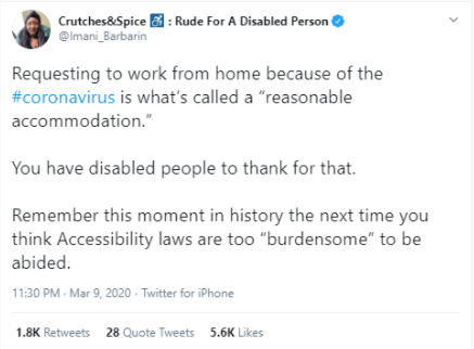 """A screenshot of a Tweet by @imani_barbarin which says,   Requesting to work from home because of the coronavirus is what's called a 'reasonable accommodation'  You have disabled people to thank for that.   Remember this moment in history the next time you think Accessibility laws are too """"burdensome"""" to be abided."""